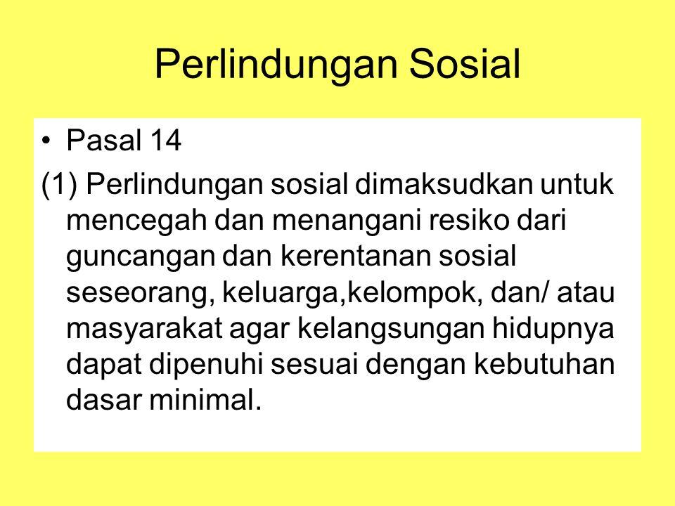 Perlindungan Sosial Pasal 14 (1) Perlindungan sosial dimaksudkan untuk mencegah dan menangani resiko dari guncangan dan kerentanan sosial seseorang, keluarga,kelompok, dan/ atau masyarakat agar kelangsungan hidupnya dapat dipenuhi sesuai dengan kebutuhan dasar minimal.