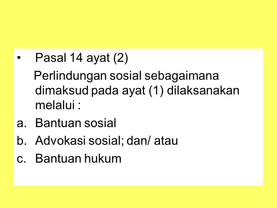 Pasal 14 ayat (2) Perlindungan sosial sebagaimana dimaksud pada ayat (1) dilaksanakan melalui : a.Bantuan sosial b.Advokasi sosial; dan/ atau c.Bantuan hukum