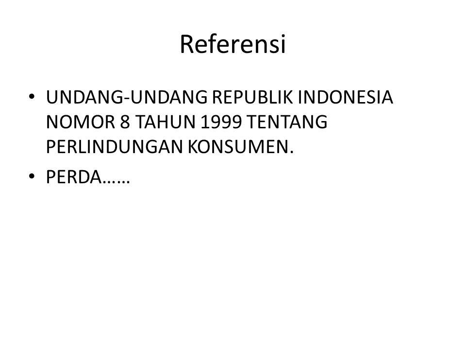 Referensi UNDANG-UNDANG REPUBLIK INDONESIA NOMOR 8 TAHUN 1999 TENTANG PERLINDUNGAN KONSUMEN. PERDA……
