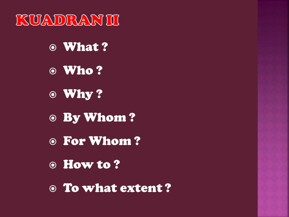  What ?  Who ?  Why ?  By Whom ?  For Whom ?  How to ?  To what extent ?