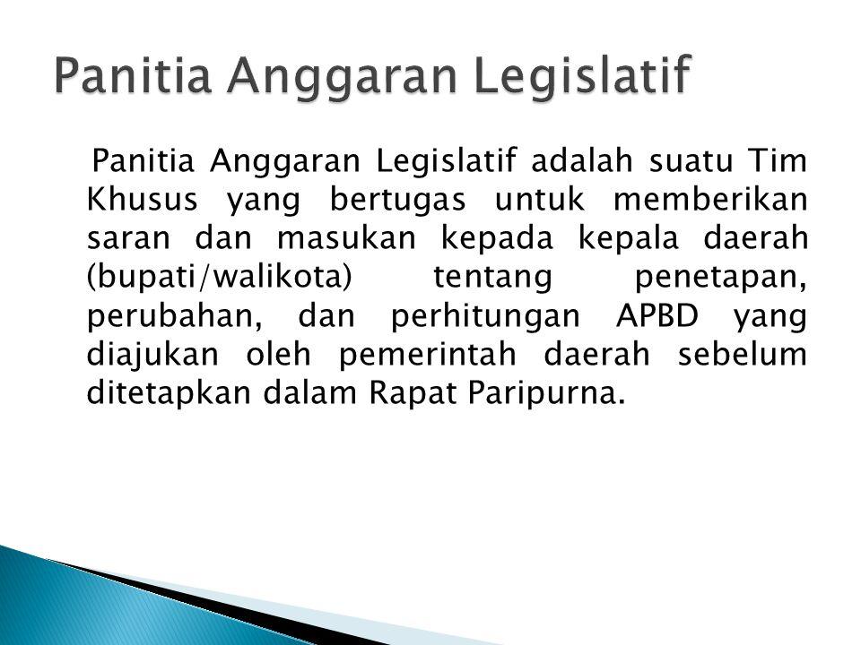 Panitia Anggaran Legislatif adalah suatu Tim Khusus yang bertugas untuk memberikan saran dan masukan kepada kepala daerah (bupati/walikota) tentang pe