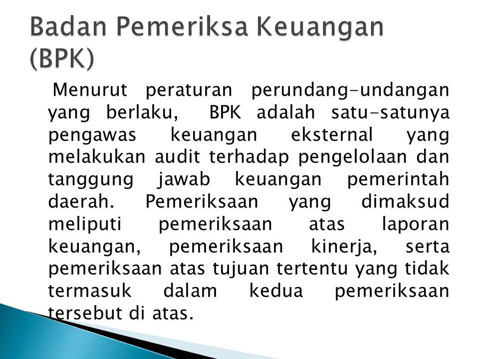 Menurut peraturan perundang-undangan yang berlaku, BPK adalah satu-satunya pengawas keuangan eksternal yang melakukan audit terhadap pengelolaan dan t