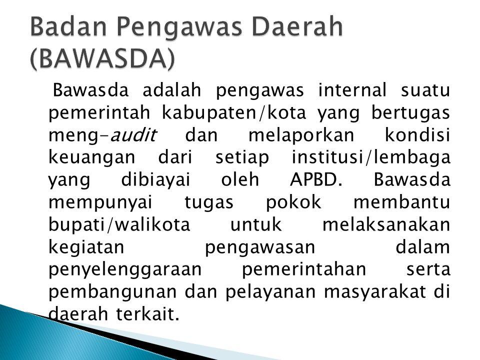 Bawasda adalah pengawas internal suatu pemerintah kabupaten/kota yang bertugas meng-audit dan melaporkan kondisi keuangan dari setiap institusi/lembag