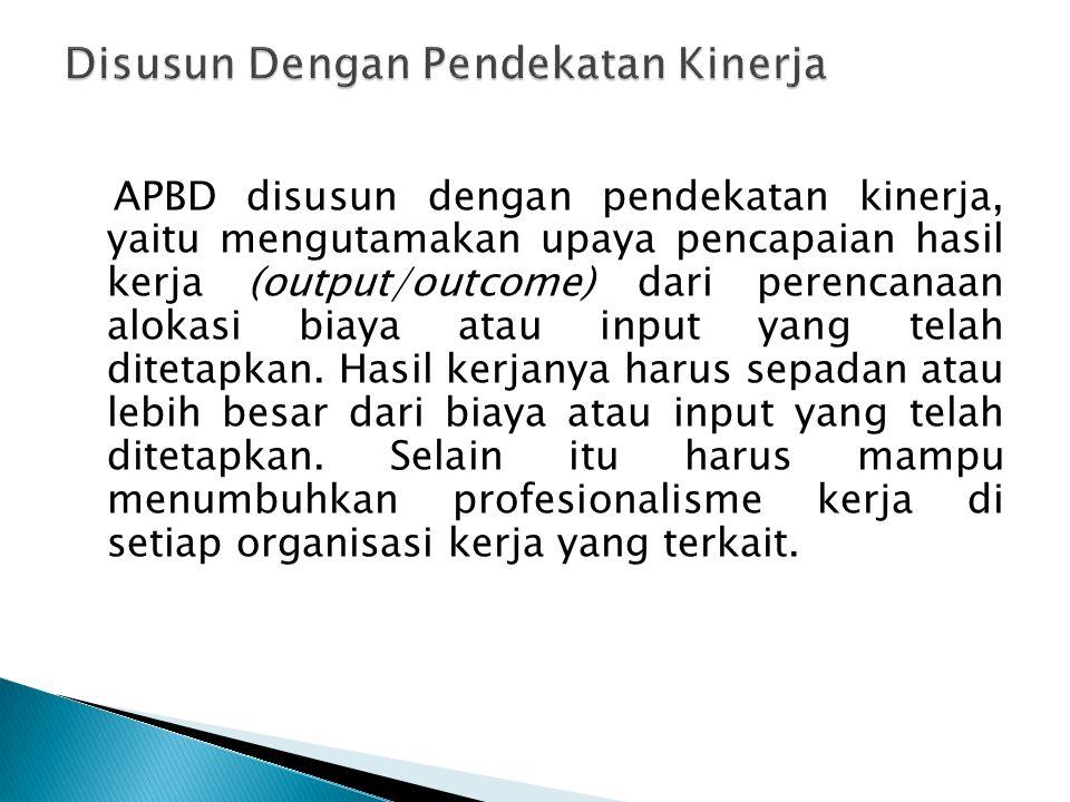 APBD disusun dengan pendekatan kinerja, yaitu mengutamakan upaya pencapaian hasil kerja (output/outcome) dari perencanaan alokasi biaya atau input yan