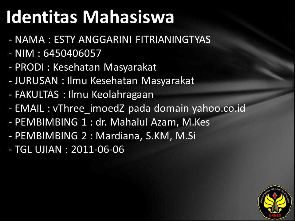 Identitas Mahasiswa - NAMA : ESTY ANGGARINI FITRIANINGTYAS - NIM : 6450406057 - PRODI : Kesehatan Masyarakat - JURUSAN : Ilmu Kesehatan Masyarakat - FAKULTAS : Ilmu Keolahragaan - EMAIL : vThree_imoedZ pada domain yahoo.co.id - PEMBIMBING 1 : dr.