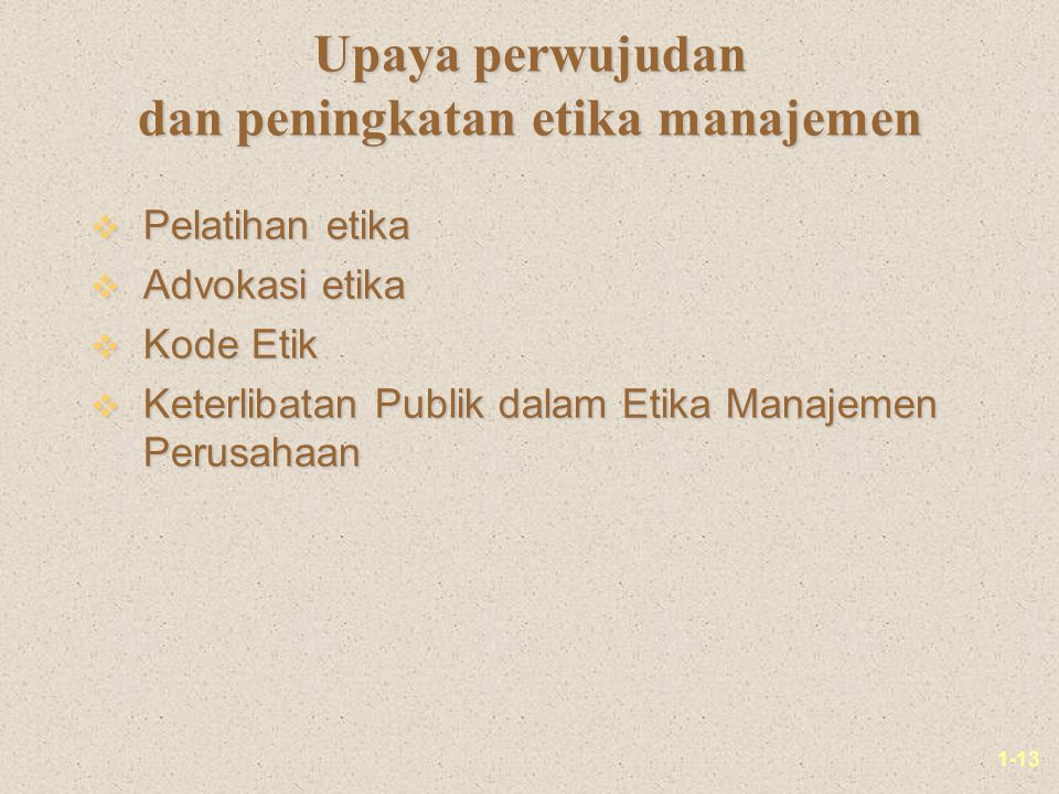 1-13 Upaya perwujudan dan peningkatan etika manajemen v Pelatihan etika v Advokasi etika v Kode Etik v Keterlibatan Publik dalam Etika Manajemen Perusahaan