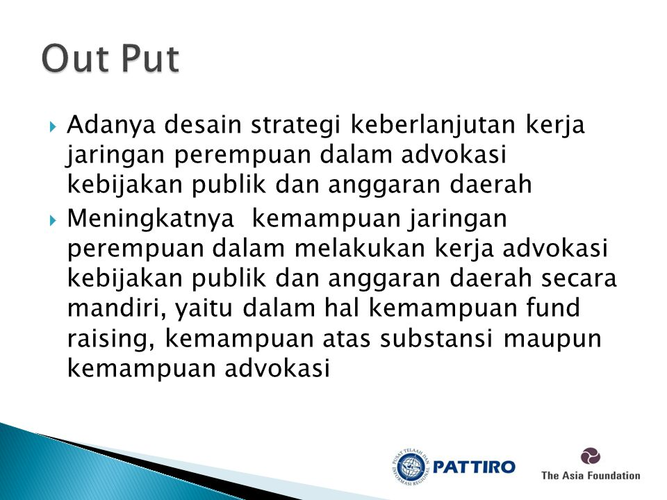  Adanya desain strategi keberlanjutan kerja jaringan perempuan dalam advokasi kebijakan publik dan anggaran daerah  Meningkatnya kemampuan jaringan