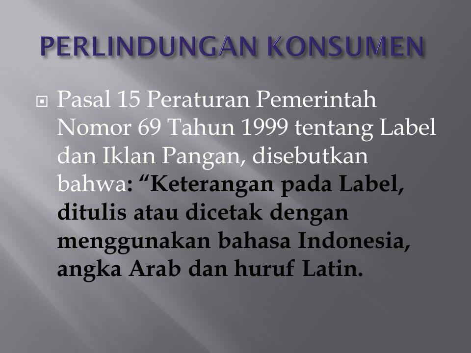  Pasal 15 Peraturan Pemerintah Nomor 69 Tahun 1999 tentang Label dan Iklan Pangan, disebutkan bahwa : Keterangan pada Label, ditulis atau dicetak dengan menggunakan bahasa Indonesia, angka Arab dan huruf Latin.
