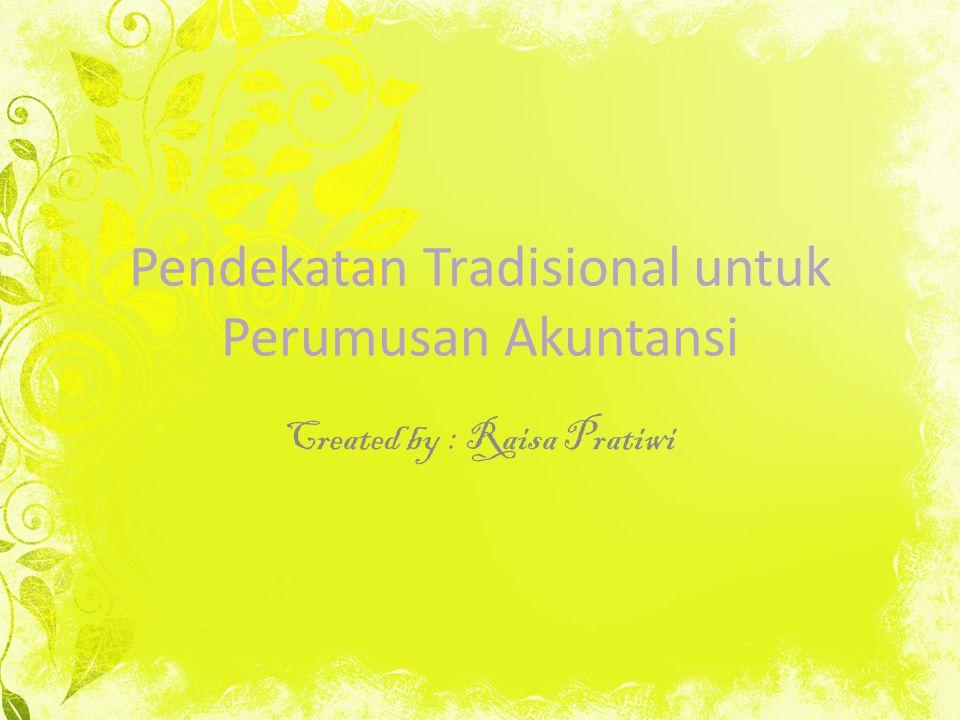 Pendekatan Tradisional untuk Perumusan Akuntansi Created by : Raisa Pratiwi
