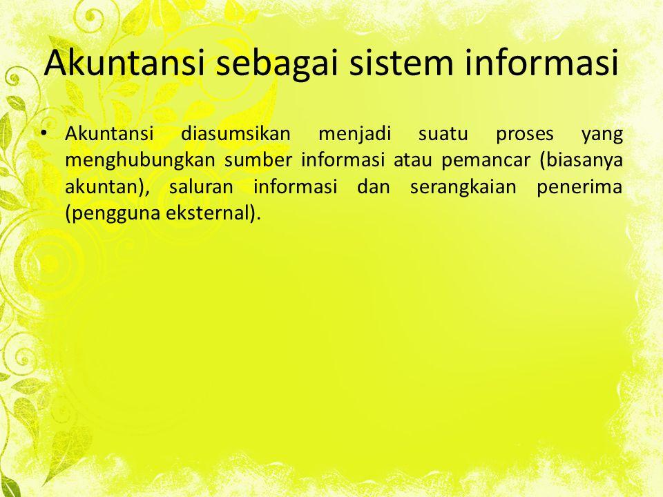 Akuntansi sebagai sistem informasi Akuntansi diasumsikan menjadi suatu proses yang menghubungkan sumber informasi atau pemancar (biasanya akuntan), saluran informasi dan serangkaian penerima (pengguna eksternal).