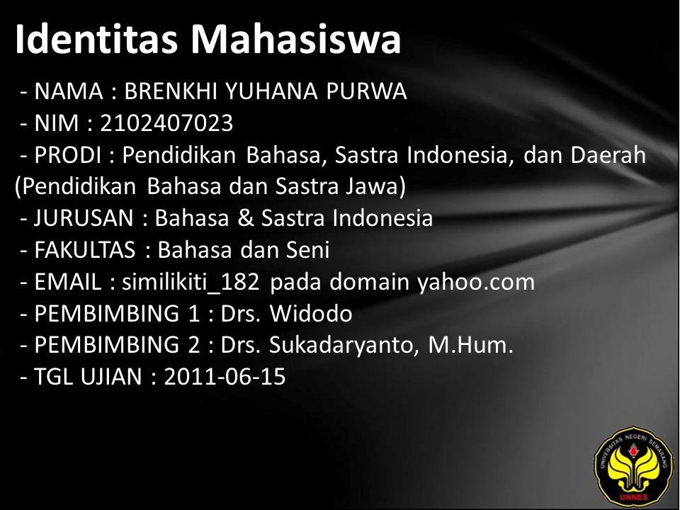 Identitas Mahasiswa - NAMA : BRENKHI YUHANA PURWA - NIM : 2102407023 - PRODI : Pendidikan Bahasa, Sastra Indonesia, dan Daerah (Pendidikan Bahasa dan Sastra Jawa) - JURUSAN : Bahasa & Sastra Indonesia - FAKULTAS : Bahasa dan Seni - EMAIL : similikiti_182 pada domain yahoo.com - PEMBIMBING 1 : Drs.