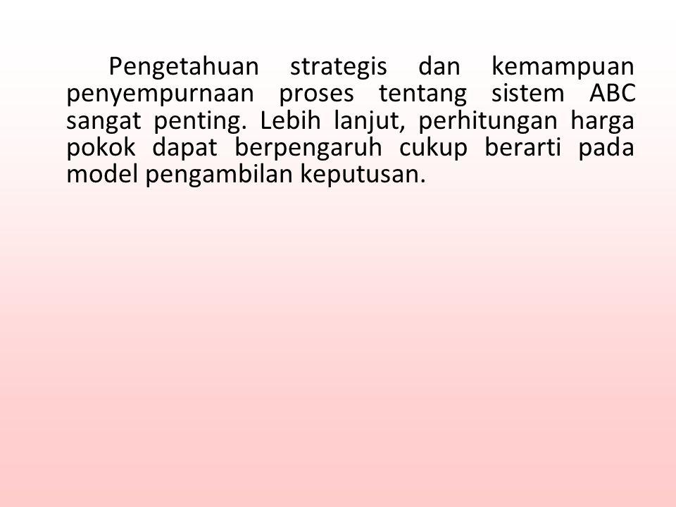 Pengetahuan strategis dan kemampuan penyempurnaan proses tentang sistem ABC sangat penting. Lebih lanjut, perhitungan harga pokok dapat berpengaruh cu