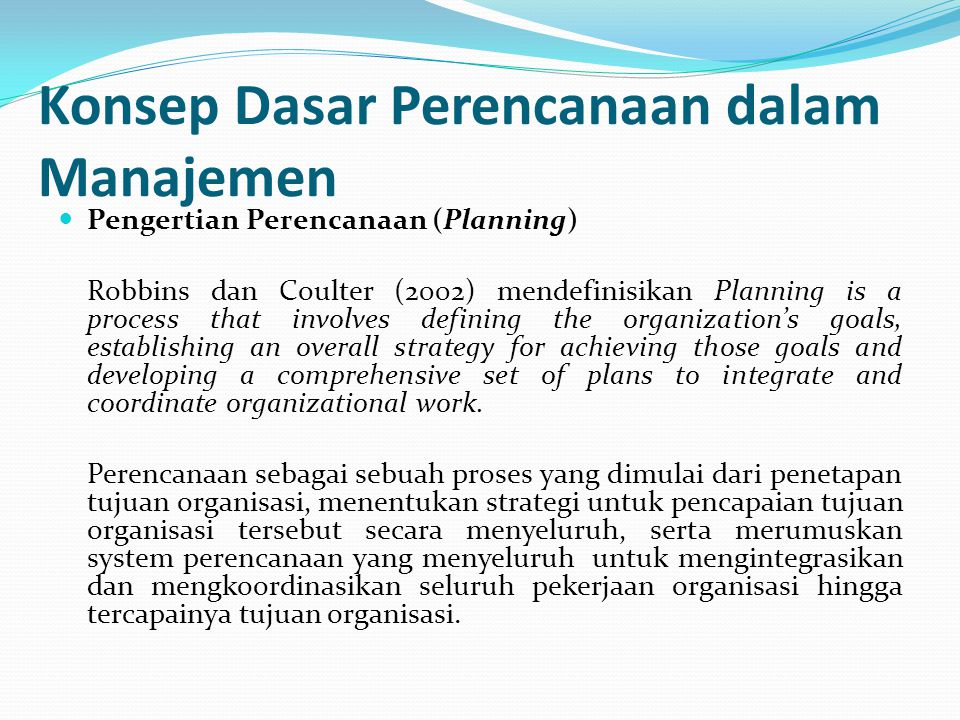 Konsep Dasar Perencanaan dalam Manajemen Pengertian Perencanaan (Planning) Robbins dan Coulter (2002) mendefinisikan Planning is a process that involves defining the organization's goals, establishing an overall strategy for achieving those goals and developing a comprehensive set of plans to integrate and coordinate organizational work.