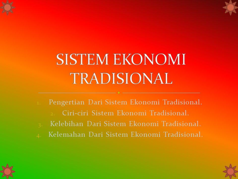 1. Pengertian Dari Sistem Ekonomi Tradisional. 2. Ciri-ciri Sistem Ekonomi Tradisional. 3. Kelebihan Dari Sistem Ekonomi Tradisional. 4. Kelemahan Dar