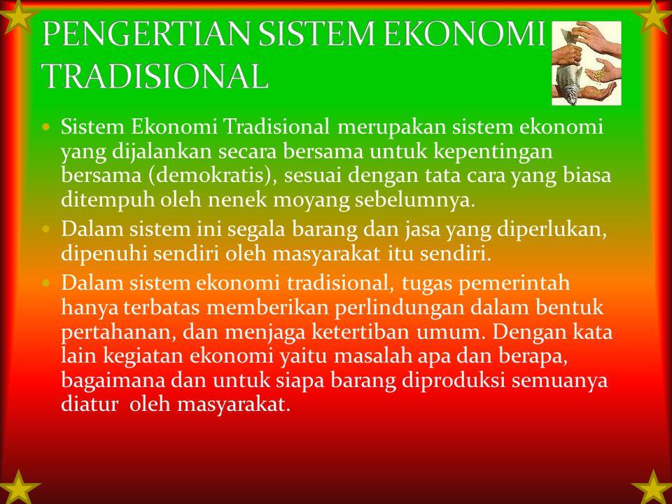 Sistem Ekonomi Tradisional merupakan sistem ekonomi yang dijalankan secara bersama untuk kepentingan bersama (demokratis), sesuai dengan tata cara yan
