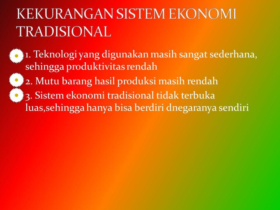 1. Teknologi yang digunakan masih sangat sederhana, sehingga produktivitas rendah 2. Mutu barang hasil produksi masih rendah 3. Sistem ekonomi tradisi