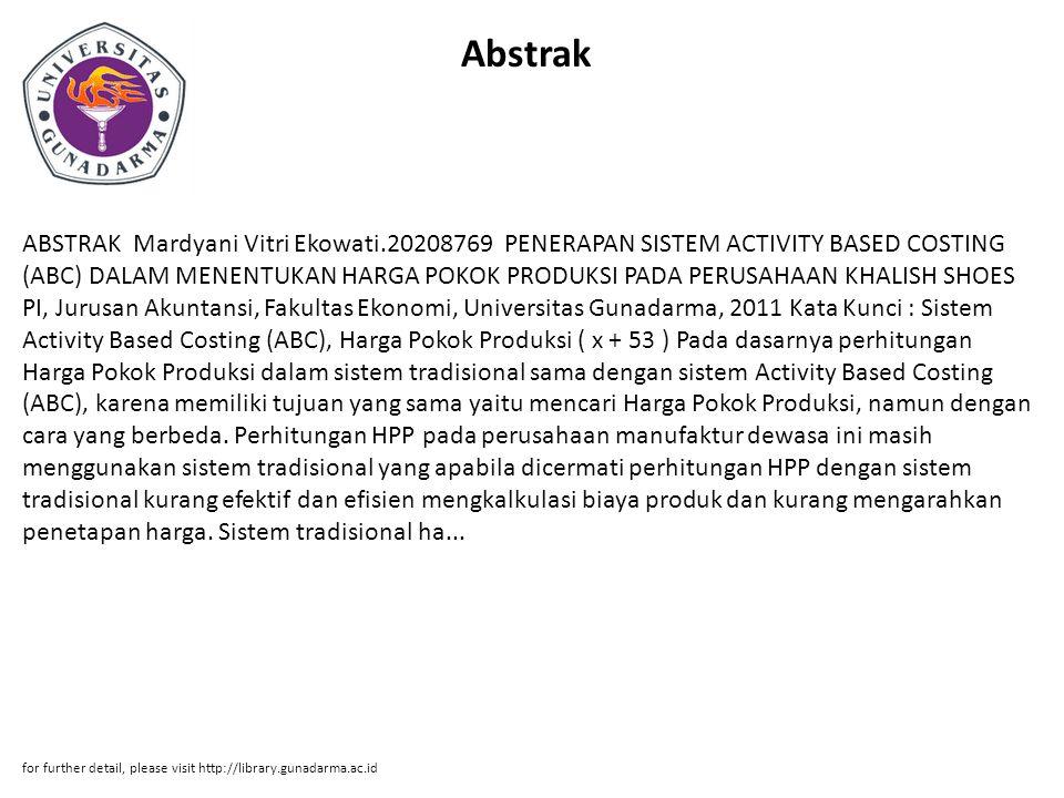 Abstrak ABSTRAK Mardyani Vitri Ekowati.20208769 PENERAPAN SISTEM ACTIVITY BASED COSTING (ABC) DALAM MENENTUKAN HARGA POKOK PRODUKSI PADA PERUSAHAAN KHALISH SHOES PI, Jurusan Akuntansi, Fakultas Ekonomi, Universitas Gunadarma, 2011 Kata Kunci : Sistem Activity Based Costing (ABC), Harga Pokok Produksi ( x + 53 ) Pada dasarnya perhitungan Harga Pokok Produksi dalam sistem tradisional sama dengan sistem Activity Based Costing (ABC), karena memiliki tujuan yang sama yaitu mencari Harga Pokok Produksi, namun dengan cara yang berbeda.
