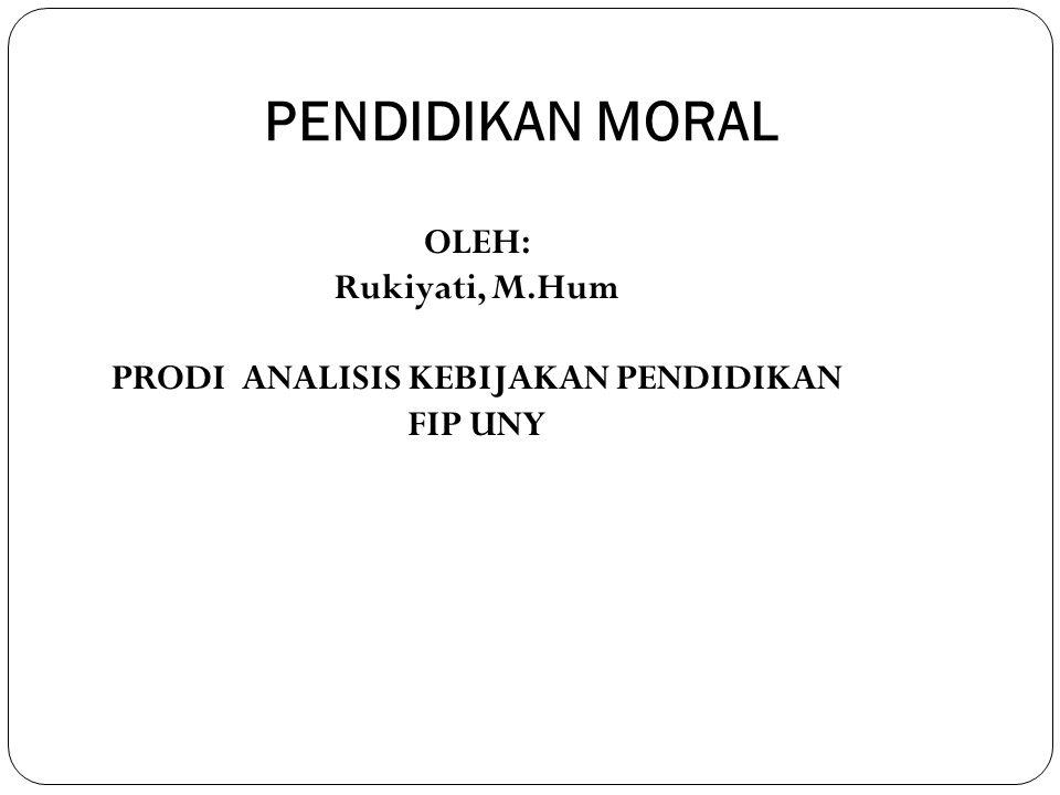 PENDIDIKAN MORAL OLEH: Rukiyati, M.Hum PRODI ANALISIS KEBIJAKAN PENDIDIKAN FIP UNY