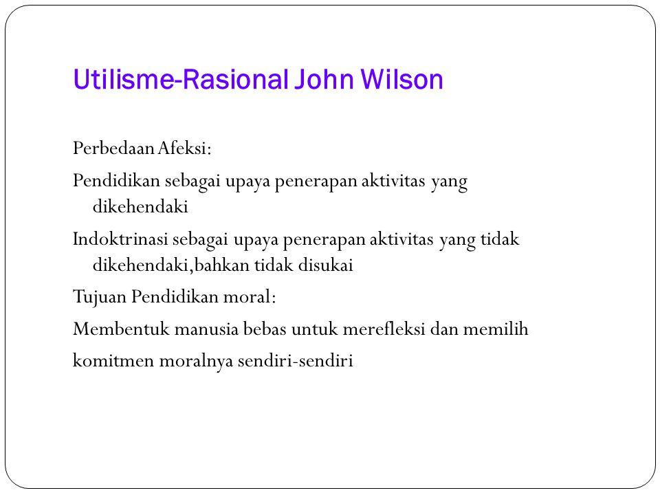 Utilisme-Rasional John Wilson Perbedaan Afeksi: Pendidikan sebagai upaya penerapan aktivitas yang dikehendaki Indoktrinasi sebagai upaya penerapan akt