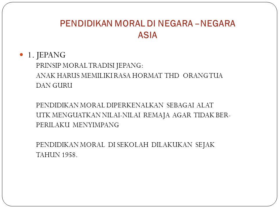 PENDIDIKAN MORAL DI NEGARA –NEGARA ASIA 1. JEPANG PRINSIP MORAL TRADISI JEPANG: ANAK HARUS MEMILIKI RASA HORMAT THD ORANG TUA DAN GURU PENDIDIKAN MORA