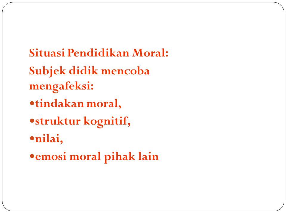 Situasi Pendidikan Moral: Subjek didik mencoba mengafeksi: tindakan moral, struktur kognitif, nilai, emosi moral pihak lain