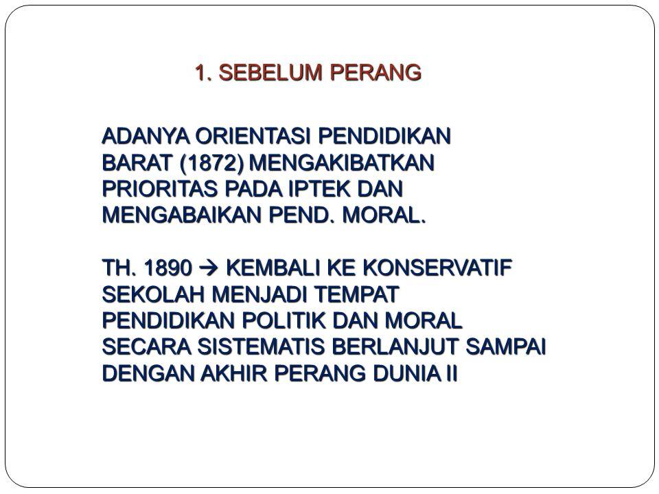 1.SEBELUM PERANG ADANYA ORIENTASI PENDIDIKAN BARAT (1872) MENGAKIBATKAN PRIORITAS PADA IPTEK DAN MENGABAIKAN PEND. MORAL. TH. 1890  KEMBALI KE KONSER