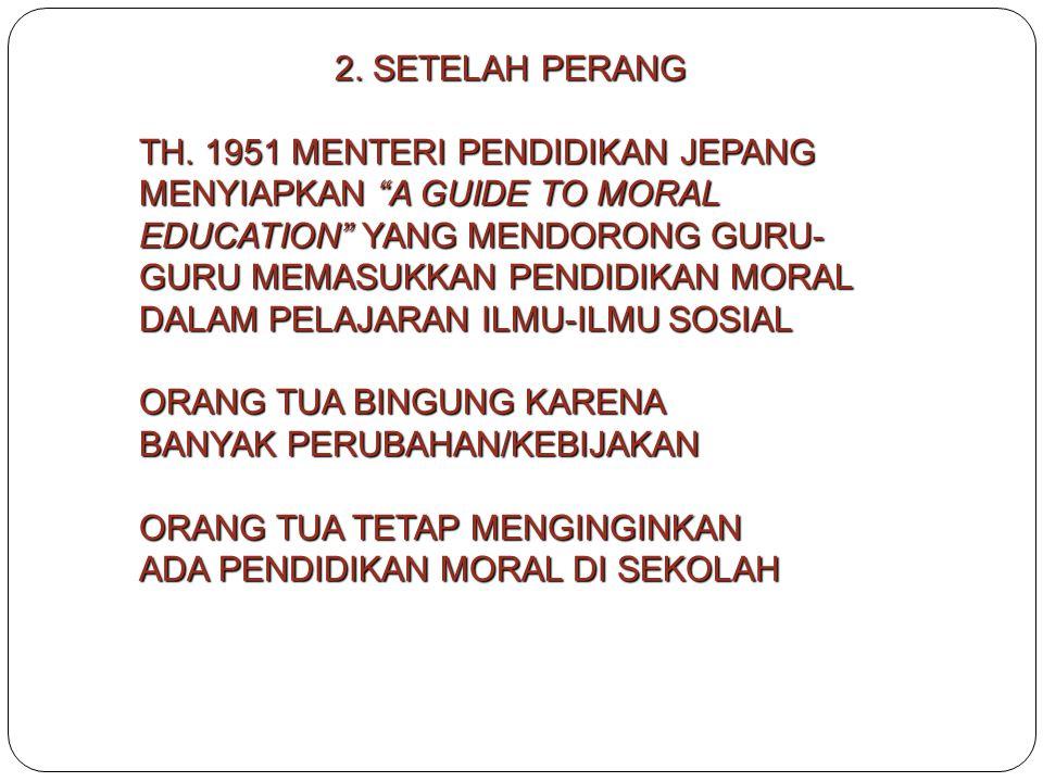 """2. SETELAH PERANG TH. 1951 MENTERI PENDIDIKAN JEPANG MENYIAPKAN """"A GUIDE TO MORAL EDUCATION"""" YANG MENDORONG GURU- GURU MEMASUKKAN PENDIDIKAN MORAL DAL"""