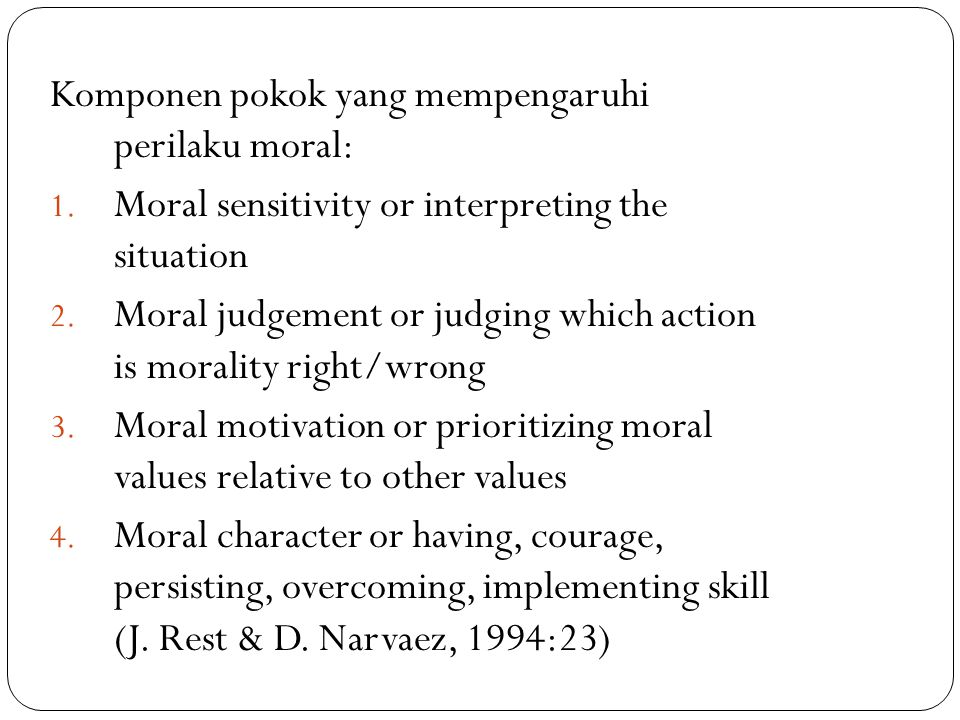 Komponen pokok yang mempengaruhi perilaku moral: 1. Moral sensitivity or interpreting the situation 2. Moral judgement or judging which action is mora