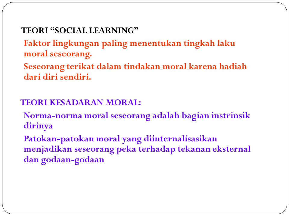 """TEORI """"SOCIAL LEARNING"""" Faktor lingkungan paling menentukan tingkah laku moral seseorang. Seseorang terikat dalam tindakan moral karena hadiah dari di"""