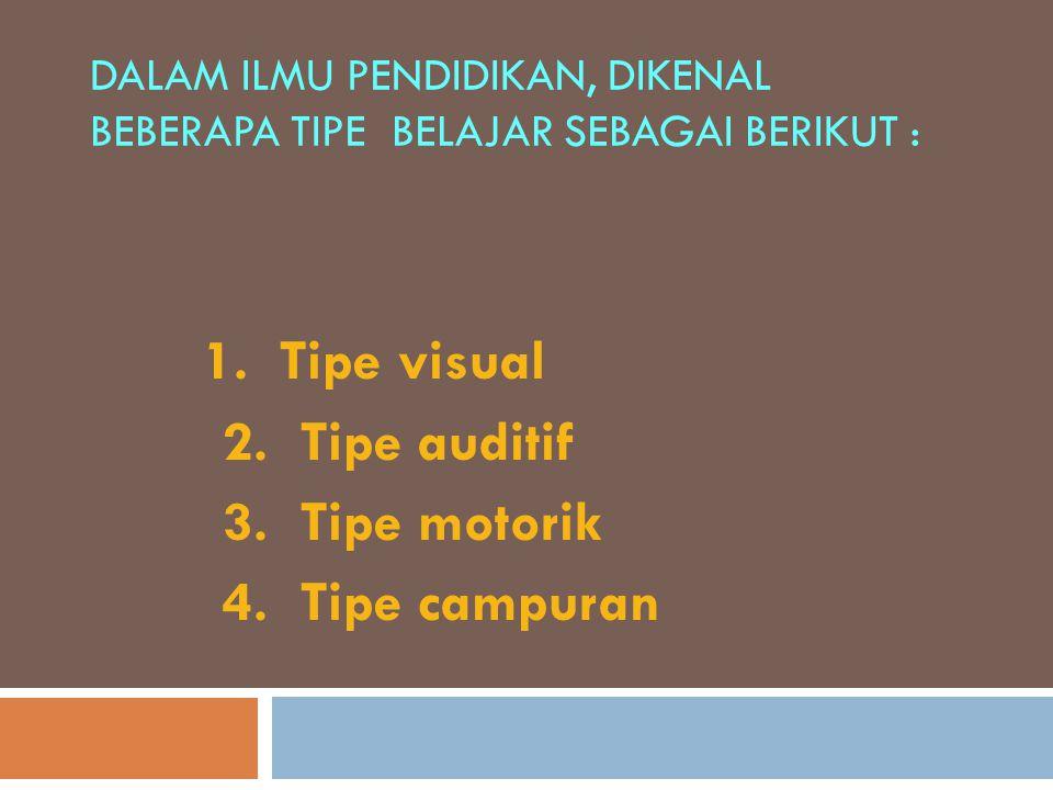 DALAM ILMU PENDIDIKAN, DIKENAL BEBERAPA TIPE BELAJAR SEBAGAI BERIKUT : 1. Tipe visual 2. Tipe auditif 3. Tipe motorik 4. Tipe campuran
