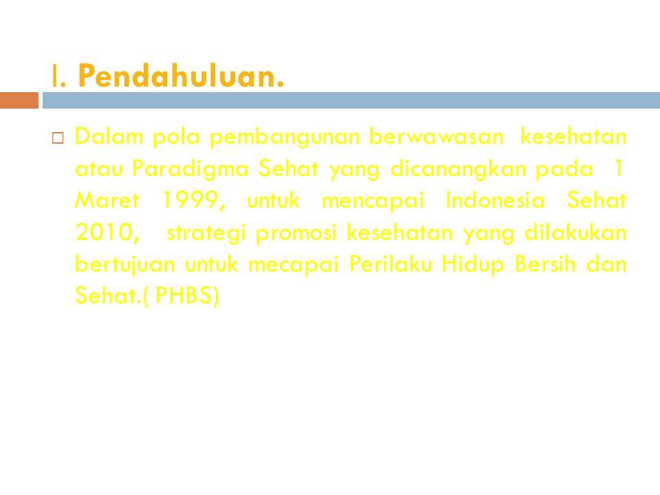I. Pendahuluan.  Dalam pola pembangunan berwawasan kesehatan atau Paradigma Sehat yang dicanangkan pada 1 Maret 1999, untuk mencapai Indonesia Sehat