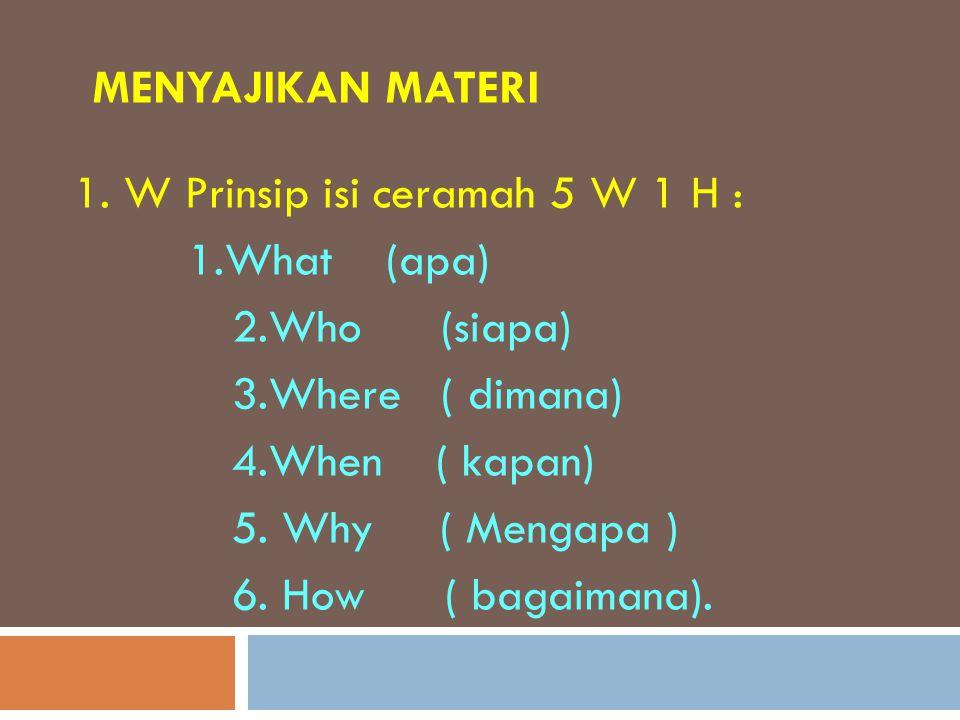 MENYAJIKAN MATERI 1. W Prinsip isi ceramah 5 W 1 H : 1.What (apa) 2.Who (siapa) 3.Where ( dimana) 4.When ( kapan) 5. Why ( Mengapa ) 6. How ( bagaiman