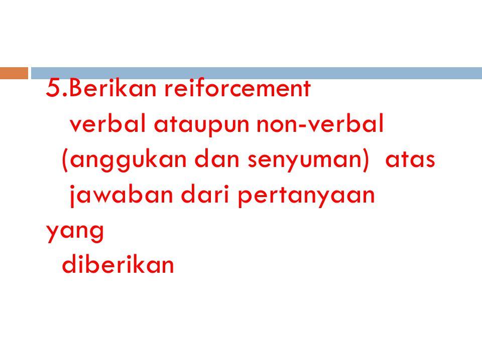 5.Berikan reiforcement verbal ataupun non-verbal (anggukan dan senyuman) atas jawaban dari pertanyaan yang diberikan