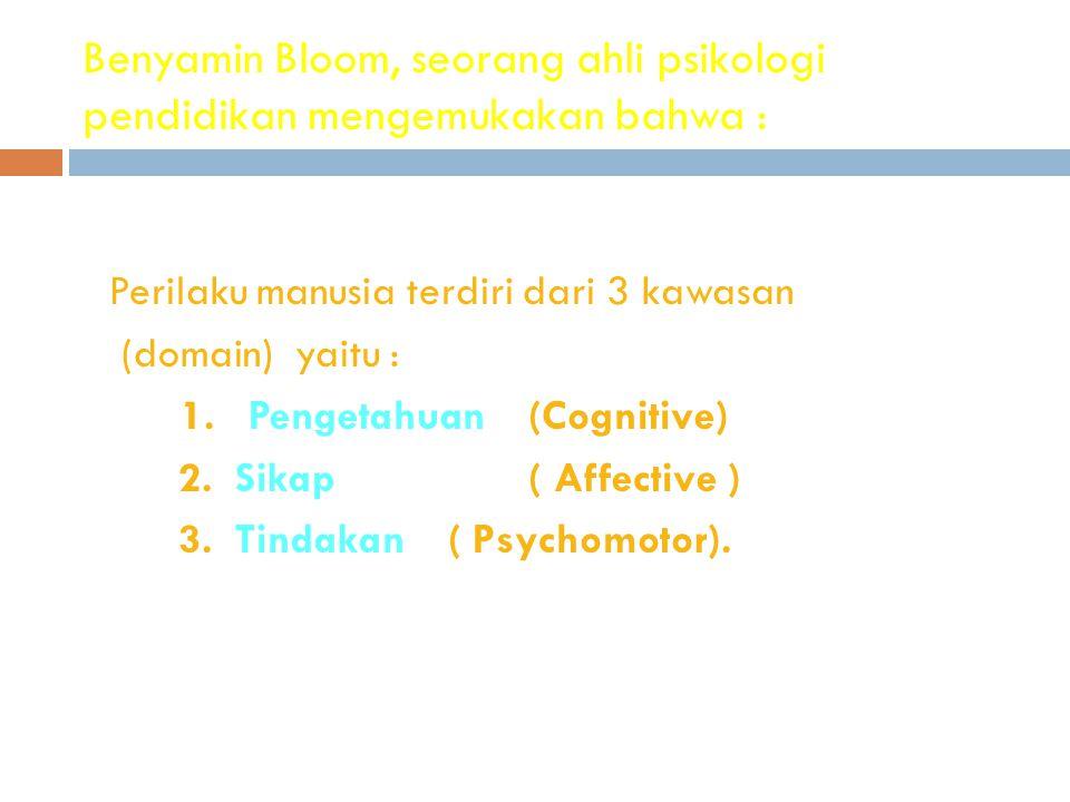 Benyamin Bloom, seorang ahli psikologi pendidikan mengemukakan bahwa : Perilaku manusia terdiri dari 3 kawasan (domain) yaitu : 1. Pengetahuan (Cognit