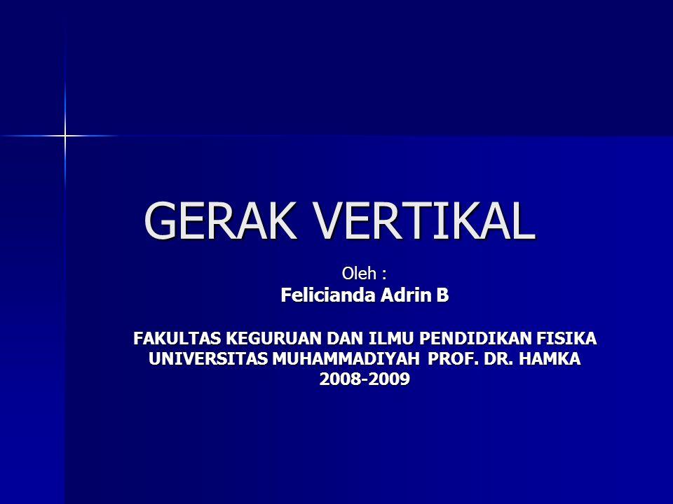 GERAK VERTIKAL Oleh : Felicianda Adrin B FAKULTAS KEGURUAN DAN ILMU PENDIDIKAN FISIKA UNIVERSITAS MUHAMMADIYAH PROF. DR. HAMKA 2008-2009