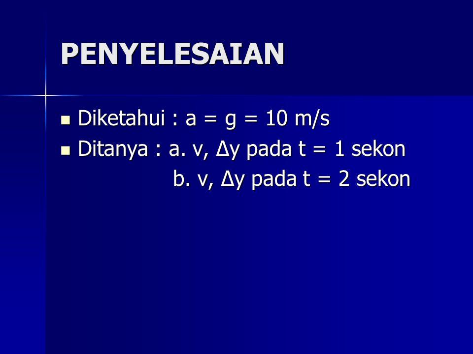 PENYELESAIAN Diketahui : a = g = 10 m/s Diketahui : a = g = 10 m/s Ditanya : a. v, ∆y pada t = 1 sekon Ditanya : a. v, ∆y pada t = 1 sekon b. v, ∆y pa