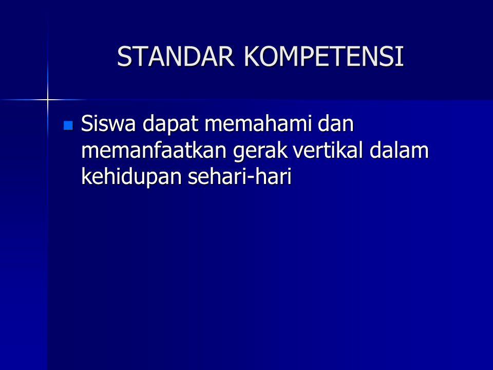 STANDAR KOMPETENSI Siswa dapat memahami dan memanfaatkan gerak vertikal dalam kehidupan sehari-hari