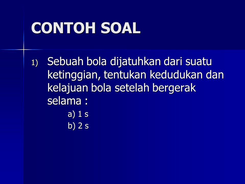 CONTOH SOAL 1) Sebuah bola dijatuhkan dari suatu ketinggian, tentukan kedudukan dan kelajuan bola setelah bergerak selama : a) 1 s b) 2 s