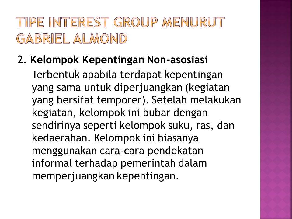 2. Kelompok Kepentingan Non-asosiasi Terbentuk apabila terdapat kepentingan yang sama untuk diperjuangkan (kegiatan yang bersifat temporer). Setelah m
