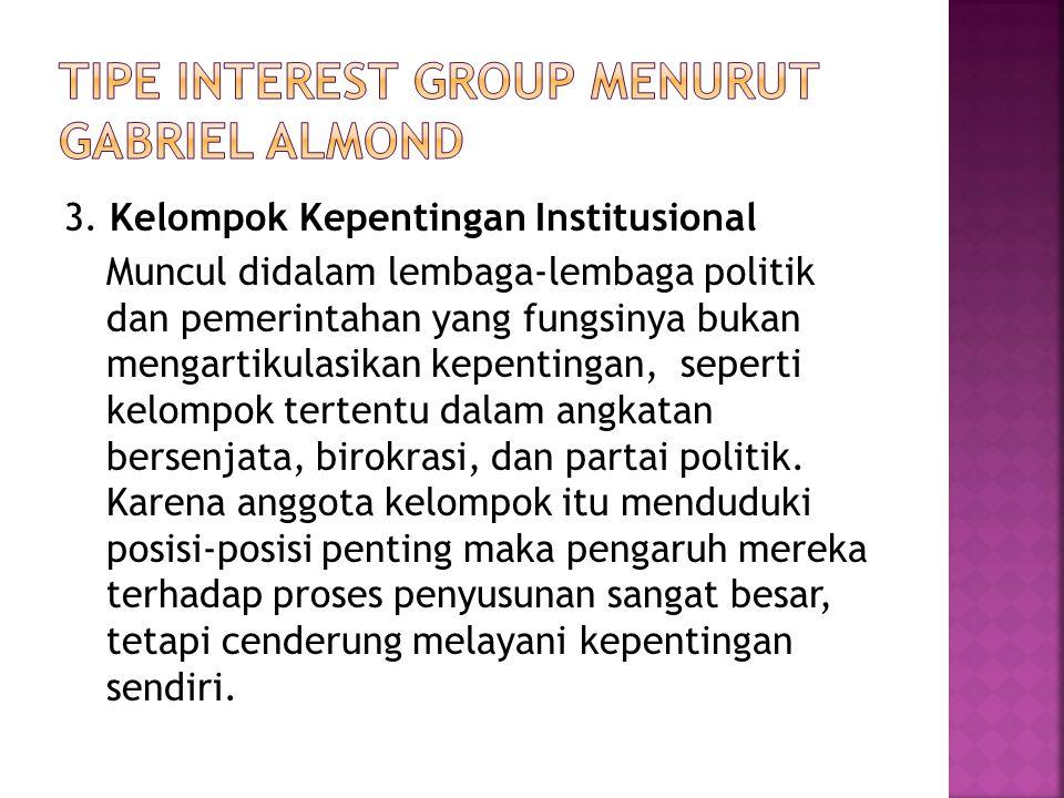 3. Kelompok Kepentingan Institusional Muncul didalam lembaga-lembaga politik dan pemerintahan yang fungsinya bukan mengartikulasikan kepentingan, sepe