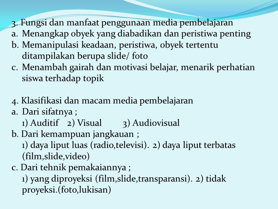 3. Fungsi dan manfaat penggunaan media pembelajaran a.Menangkap obyek yang diabadikan dan peristiwa penting b.Memanipulasi keadaan, peristiwa, obyek t