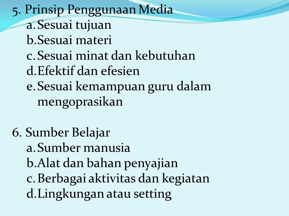 5. Prinsip Penggunaan Media a.Sesuai tujuan b.Sesuai materi c.Sesuai minat dan kebutuhan d.Efektif dan efesien e.Sesuai kemampuan guru dalam mengopras