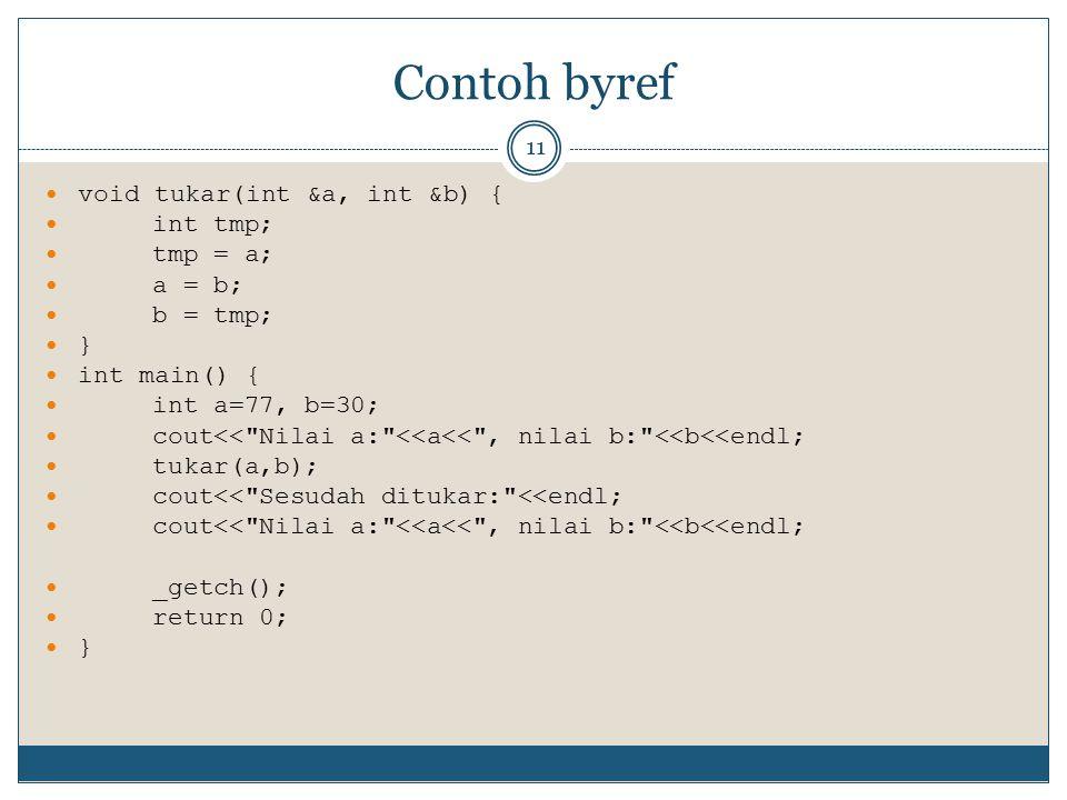 Contoh byref 11 void tukar(int &a, int &b) { int tmp; tmp = a; a = b; b = tmp; } int main() { int a=77, b=30; cout<<