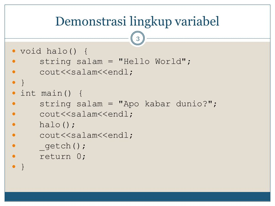 Demonstrasi variabel global 4 using namespace std; string salam = Hello World ; void halo() { cout<<salam<<endl; } int main() { cout<<salam<<endl; halo(); cout<<salam<<endl; _getch(); return 0; }