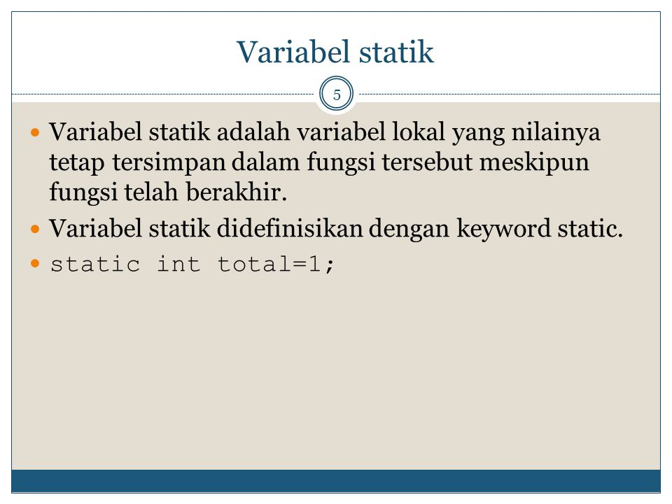Variabel statik 5 Variabel statik adalah variabel lokal yang nilainya tetap tersimpan dalam fungsi tersebut meskipun fungsi telah berakhir. Variabel s