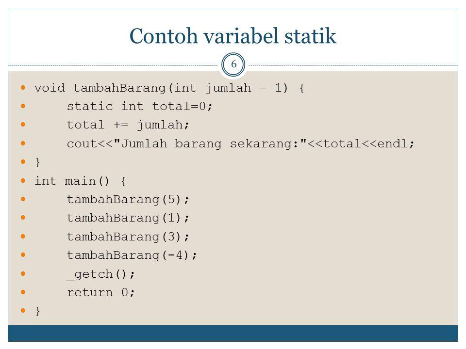 Contoh variabel statik 6 void tambahBarang(int jumlah = 1) { static int total=0; total += jumlah; cout<<