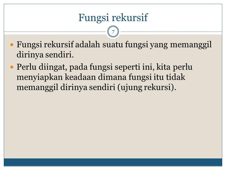 Fungsi rekursif 7 Fungsi rekursif adalah suatu fungsi yang memanggil dirinya sendiri. Perlu diingat, pada fungsi seperti ini, kita perlu menyiapkan ke