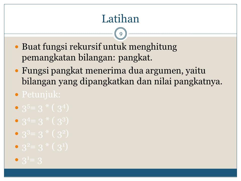 Latihan 9 Buat fungsi rekursif untuk menghitung pemangkatan bilangan: pangkat. Fungsi pangkat menerima dua argumen, yaitu bilangan yang dipangkatkan d
