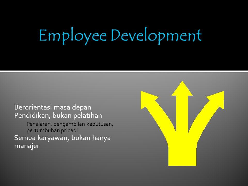 Berorientasi masa depan Pendidikan, bukan pelatihan Penalaran, pengambilan keputusan, pertumbuhan pribadi Semua karyawan, bukan hanya manajer