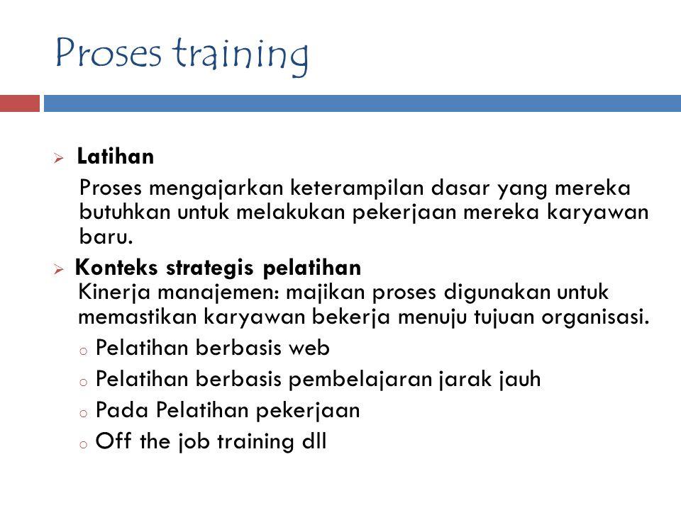 Proses training  Latihan Proses mengajarkan keterampilan dasar yang mereka butuhkan untuk melakukan pekerjaan mereka karyawan baru.  Konteks strateg
